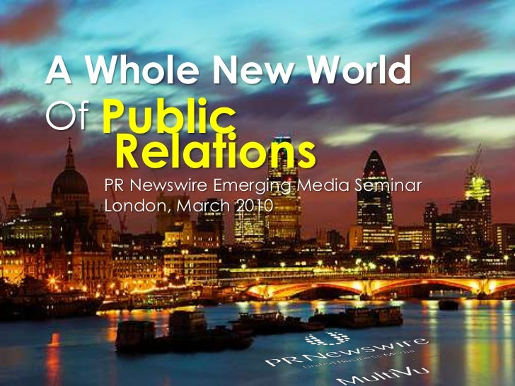 A Whole New World <br />Of <br />Public<br />Relations<br />PR Newswire Emerging Media Seminar London, March 2010<br />