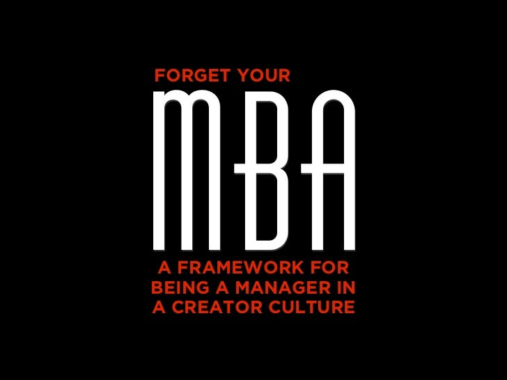 MBAFORGET YOUR A FRAMEWORK FORBEING A MANAGER INA CREATOR CULTURE