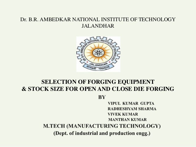 Dr. B.R. AMBEDKAR NATIONAL INSTITUTE OF TECHNOLOGY JALANDHAR SELECTION OF FORGING EQUIPMENT & STOCK SIZE FOR OPEN AND CLOS...