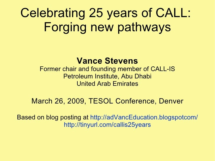 Celebrating 25 years of CALL:  Forging new pathways Vance Stevens Former chair and founding member of CALL-IS Petroleum In...