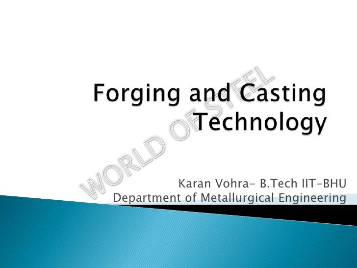 Forging and Casting Technology<br />Karan Vohra- B.Tech IIT-BHUDepartment of Metallurgical Engineering<br />