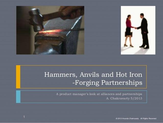 Hammers, Anvils and Hot Iron-Forging PartnershipsA product manager's look at alliances and partnershipsA. Chakravarty 5/20...