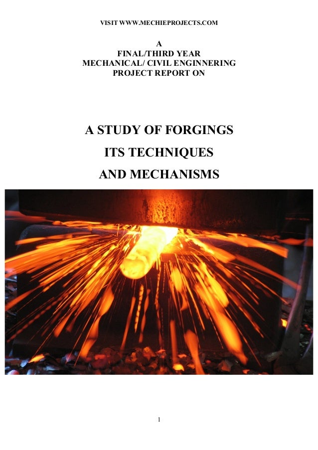 VISIT WWW.MECHIEPROJECTS.COM 1 A FINAL/THIRD YEAR MECHANICAL/ CIVIL ENGINNERING PROJECT REPORT ON A STUDY OF FORGINGS ITS ...