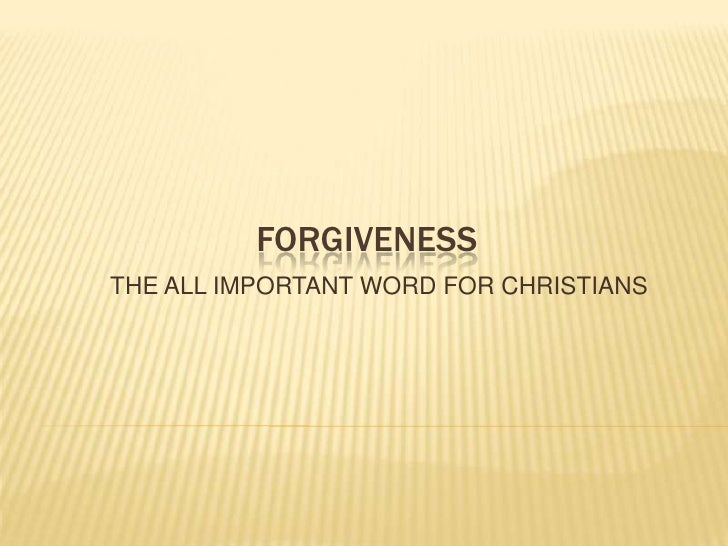 FORGIVENESS<br />THE ALL IMPORTANT WORD FOR CHRISTIANS<br />