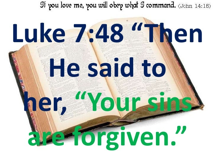 """Luke 7:48 """"Then He said to her, """"Your sins are forgiven.""""<br />"""