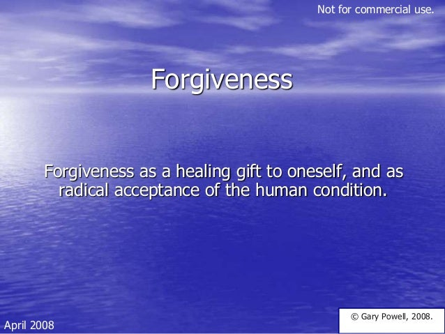 Forgiveness Forgiveness as a healing gift to oneself, and as radical acceptance of the human condition. © Gary Powell, 200...