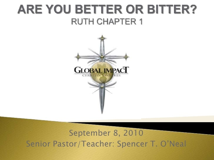 ARE YOU BETTER OR BITTER?RUTH CHAPTER 1<br />September 8, 2010<br />Senior Pastor/Teacher: Spencer T. O'Neal<br />