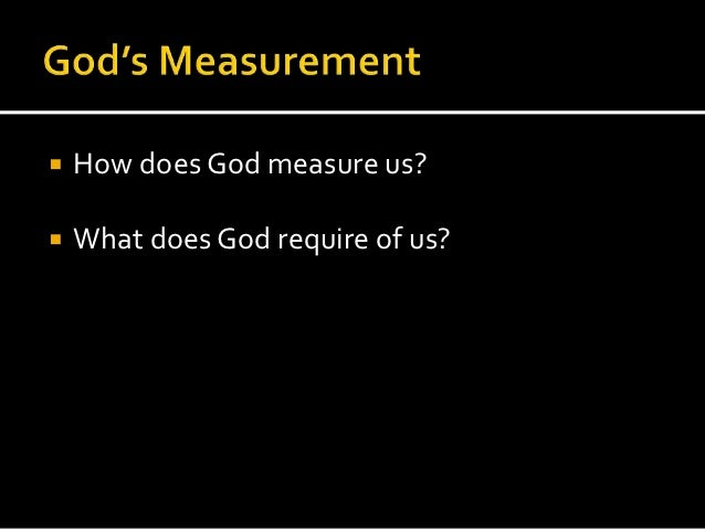    How does God measure us?   What does God require of us?