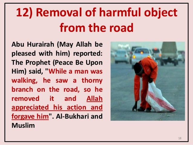 12) Removal of harmful object from the road Abu Hurairah (May Allah be pleased with him) reported: The Prophet (Peace Be U...