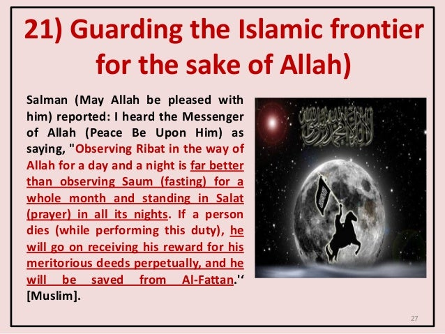 27 21) Guarding the Islamic frontier for the sake of Allah) Salman (May Allah be pleased with him) reported: I heard the M...