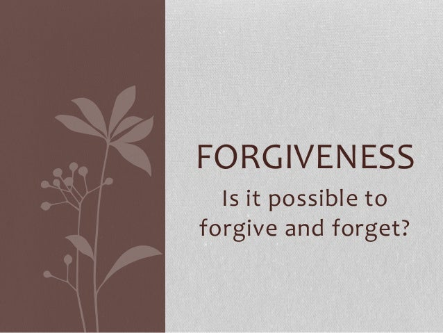 FORGIVENESS  Is it possible to  forgive and forget?
