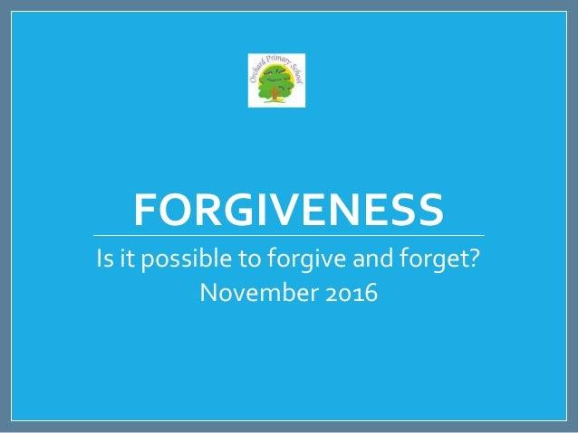FORGIVENESS Is it possible to forgive and forget? November 2016