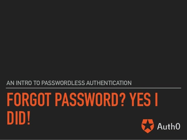 FORGOT PASSWORD? YES I DID! AN INTRO TO PASSWORDLESS AUTHENTICATION