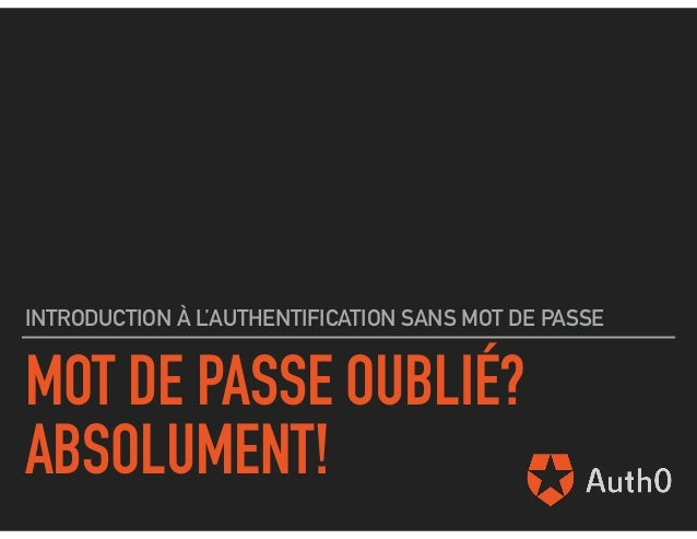 MOT DE PASSE OUBLIÉ? ABSOLUMENT! INTRODUCTION À L'AUTHENTIFICATION SANS MOT DE PASSE