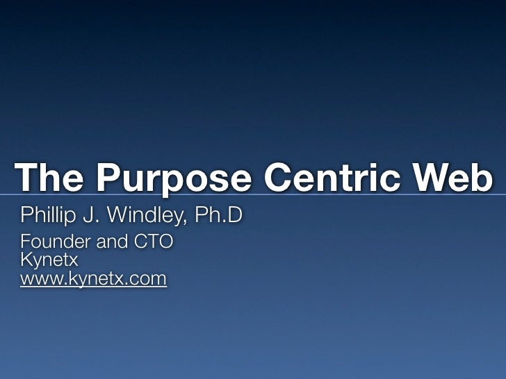 The Purpose Centric Web Phillip J. Windley, Ph.D Founder and CTO Kynetx www.kynetx.com