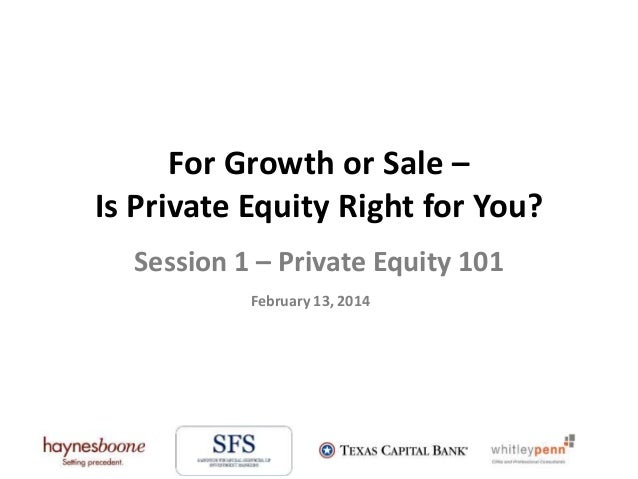 For Growth or Sale – Is Private Equity Right for You? Session 1 – Private Equity 101 February 13, 2014