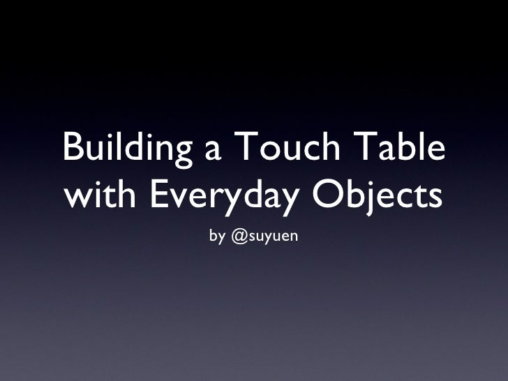 Building a Touch Table with Everyday Objects <ul><li>by @suyuen </li></ul>