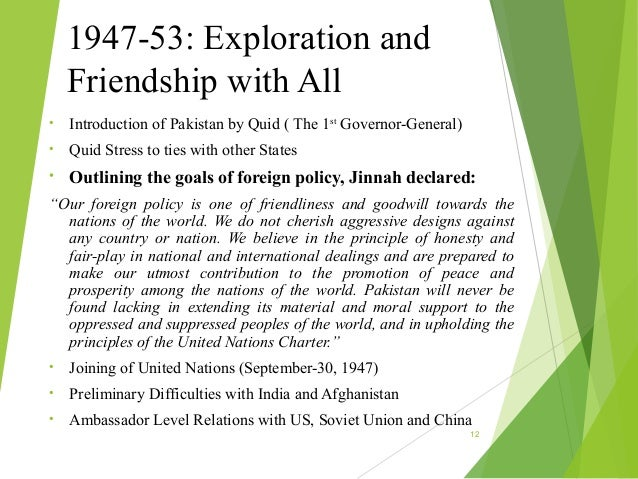 foreign policy of pakistan from 1947 The first foreign policy issue which engaged the attention of the newly born dominion of pakistan was the palestine question which had come before the un general assembly in april 1947 pakistan took the position that the balfour declaration and the mandate of the league of nations were contrary to the wishes of the palestinians and in.