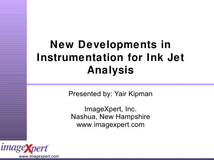 New Developments in Instrumentation for Ink Jet Analysis Presented by: Yair Kipman ImageXpert, Inc. Nashua, New Hampshire ...