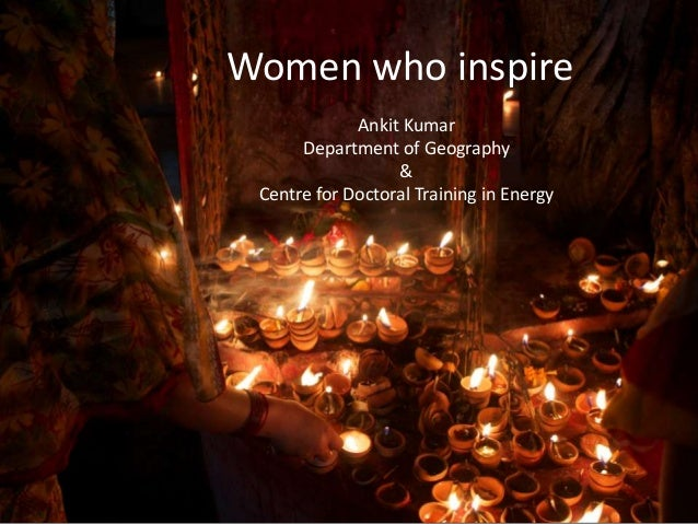 Women who inspire Ankit Kumar Department of Geography & Centre for Doctoral Training in Energy