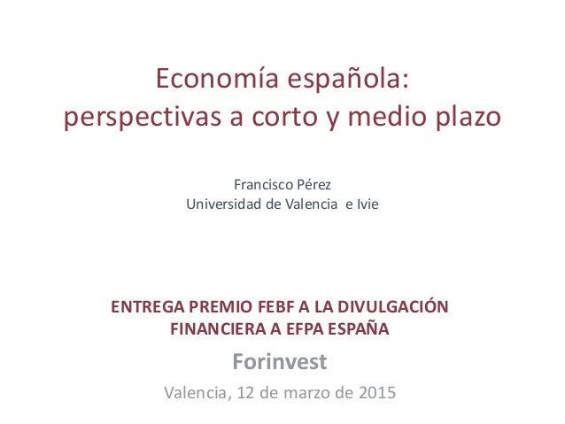 Economía española: perspectivas a corto y medio plazo Francisco Pérez Universidad de Valencia e Ivie ENTREGA PREMIO FEBF A...
