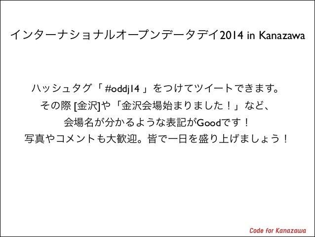 インターナショナルオープンデータデイ2014 in Kanazawa  ハッシュタグ「 #oddj14 」をつけてツイートできます。  その際 [金沢]や「金沢会場始まりました!」など、  会場名が分かるような表記がGoodです!  写真...