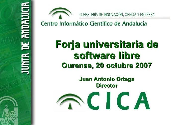Forja universitaria de     software libre  Ourense, 20 octubre 2007      Juan Antonio Ortega            Director
