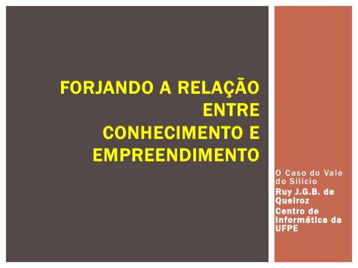 FORJANDO A RELAÇÃO             ENTRE    CONHECIMENTO E   EMPREENDIMENTO                     O Caso do Vale                ...