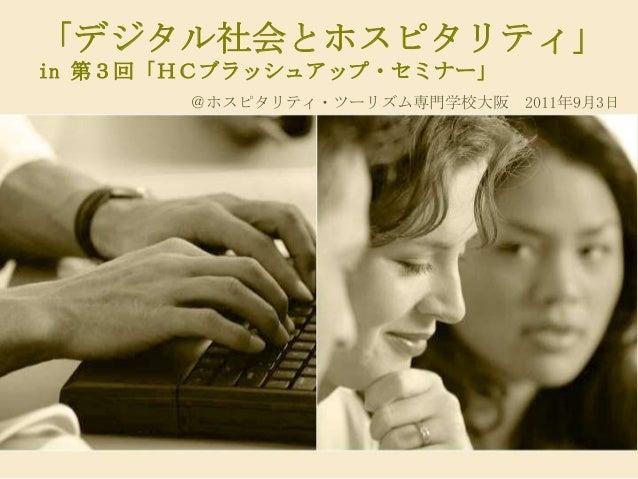 「デジタル社会とホスピタリティ」in 第3回「HCブラッシュアップ・セミナー」       @ホスピタリティ・ツーリズム専門学校大阪 2011年9月3日
