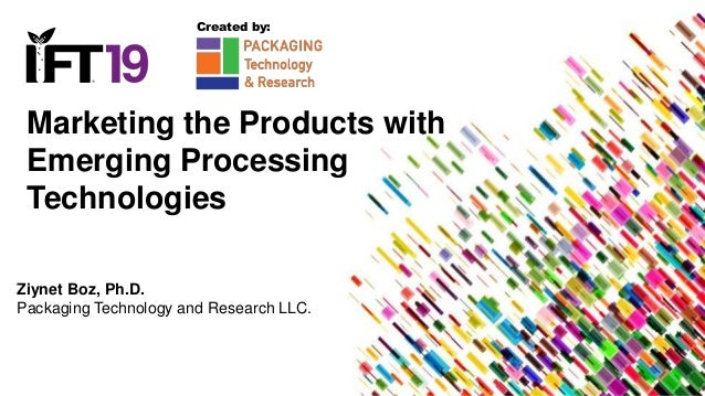 Marketing the Products with Emerging Processing Technologies Ziynet Boz, Ph.D. Packaging Technology and Research LLC. Crea...
