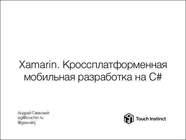 Xamarin. Кроссплатформенная мобильная разработка на C#  Андрей Гаевский ag@touchin.ru @gaevskij