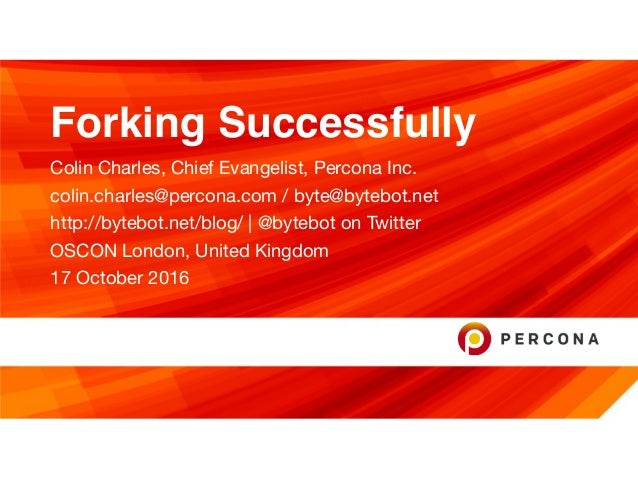 Forking Successfully Colin Charles, Chief Evangelist, Percona Inc.  colin.charles@percona.com / byte@bytebot.net   http://...