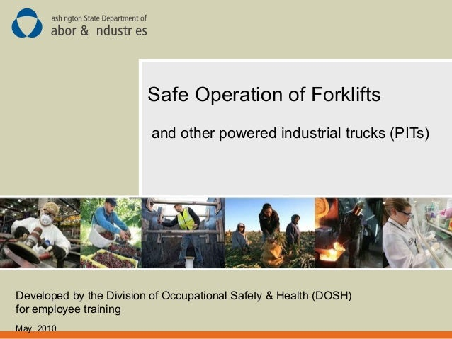 Safe Operation of Forklifts and other powered industrial trucks (PITs) Developed by the Division of Occupational Safety & ...