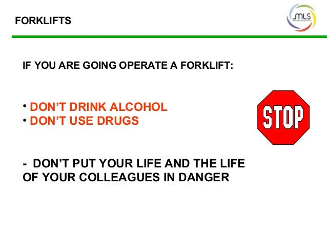 IF YOU ARE GOING OPERATE A FORKLIFT: • DON'T DRINK ALCOHOL • DON'T USE DRUGS - DON'T PUT YOUR LIFE AND THE LIFE OF YOUR CO...