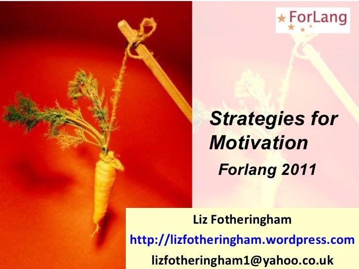 Liz Fotheringham http://lizfotheringham.wordpress.com [email_address] Strategies for Motivation Forlang 2011