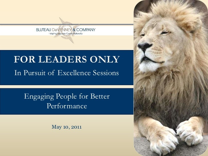 For Leaders Only<br />In Pursuit of Excellence Sessions<br />Engaging People for Better <br />Performance<br />May 10, 201...
