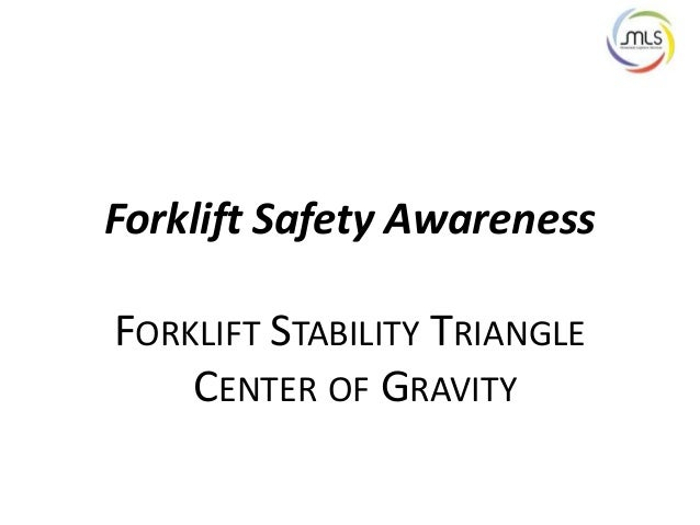 Forklift Safety Awareness FORKLIFT STABILITY TRIANGLE CENTER OF GRAVITY