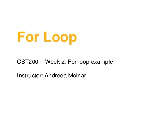 For Loop CST200 – Week 2: For loop example  Instructor: Andreea Molnar