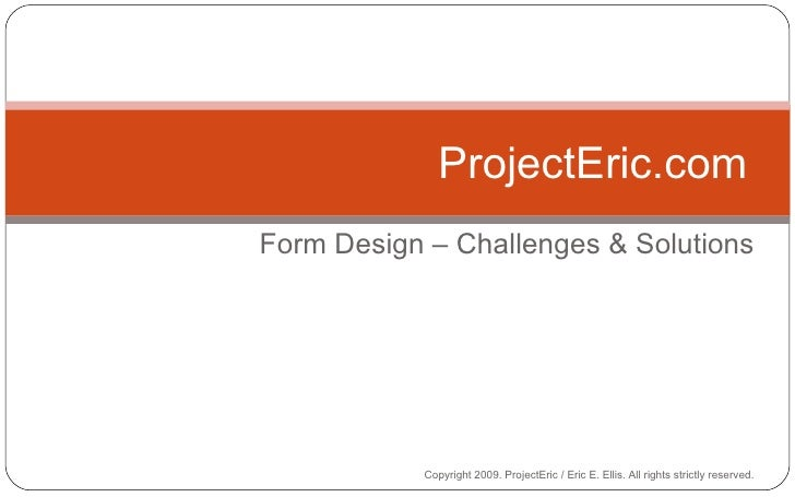 Form Design – Challenges & Solutions ProjectEric.com Copyright 2009. ProjectEric / Eric E. Ellis. All rights strictly rese...