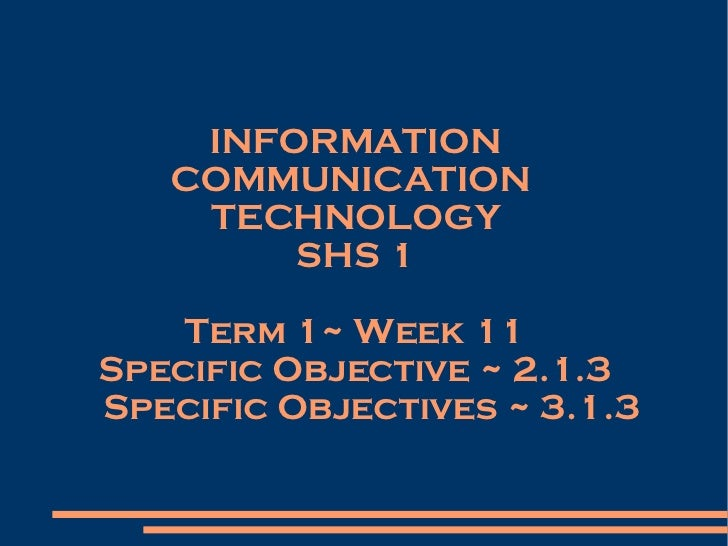 INFORMATION COMMUNICATION  TECHNOLOGY SHS 1 Term 1~ Week 11 Specific Objective ~ 2.1.3 Specific Objectives ~ 3.1.3