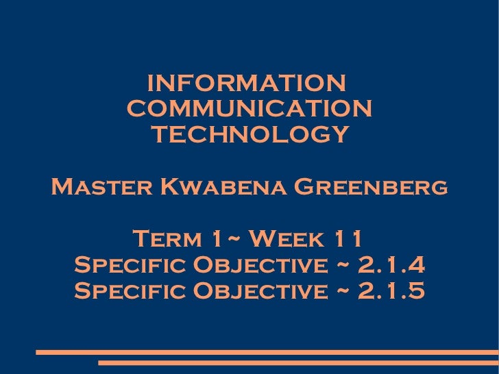 INFORMATION  COMMUNICATION TECHNOLOGY Master Kwabena Greenberg Term 1~ Week 11 Specific Objective ~ 2.1.4 Specific Objecti...