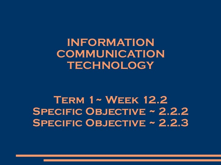INFORMATION COMMUNICATION TECHNOLOGY Term 1~ Week 12.2 Specific Objective ~ 2.2.2 Specific Objective ~ 2.2.3