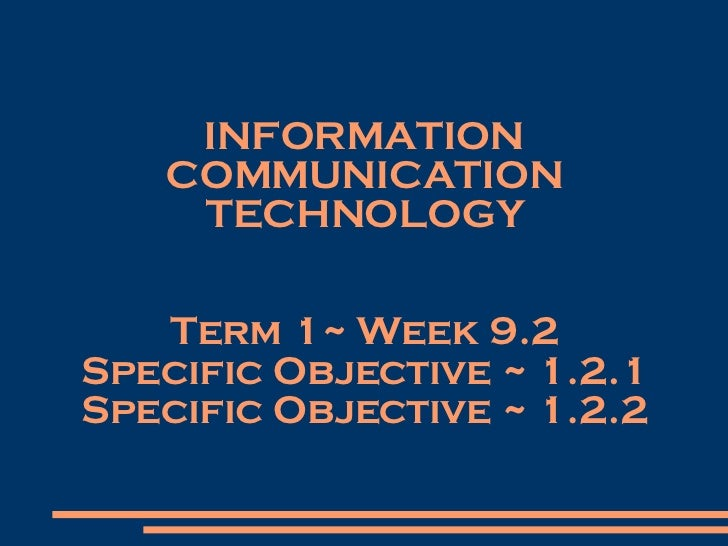 INFORMATION COMMUNICATION TECHNOLOGY Term 1~ Week 9.2 Specific Objective ~ 1.2.1 Specific Objective ~ 1.2.2