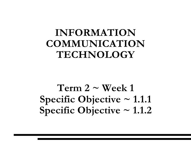 INFORMATION COMMUNICATION TECHNOLOGY Term 2 ~ Week 1 Specific Objective ~ 1.1.1 Specific Objective ~ 1.1.2
