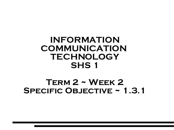 INFORMATION COMMUNICATION  TECHNOLOGY SHS 1 Term 2 ~ Week 2 Specific Objective ~ 1.3.1