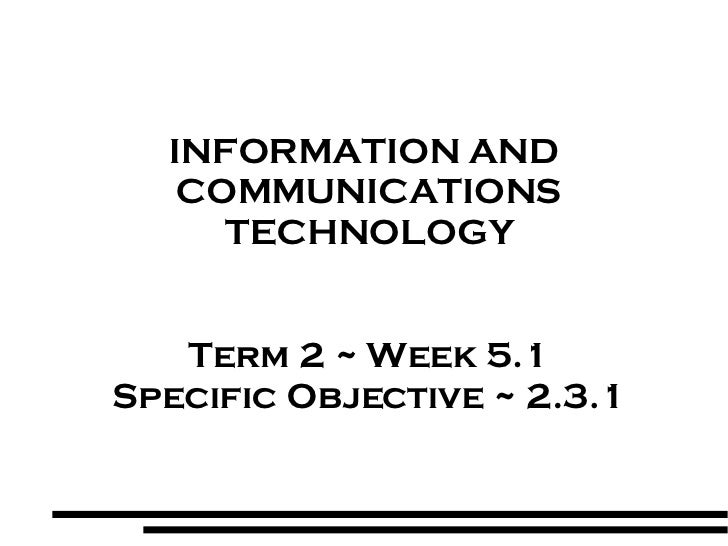 INFORMATION AND  COMMUNICATIONS TECHNOLOGY Term 2 ~ Week 5.1 Specific Objective ~ 2.3.1