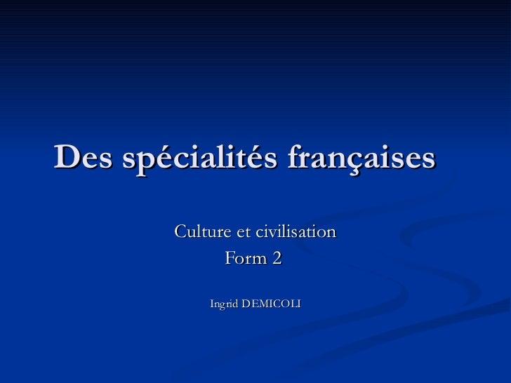 Des spécialités françaises        Culture et civilisation              Form 2            Ingrid DEMICOLI