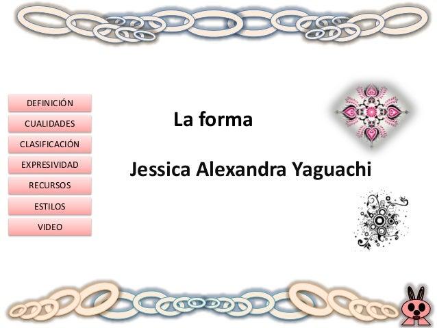 DEFINICIÓN CUALIDADES CLASIFICACIÓN EXPRESIVIDAD RECURSOS ESTILOS VIDEO La forma Jessica Alexandra Yaguachi