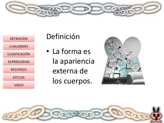 DEFINICIÓN CUALIDADES CLASIFICACIÓN EXPRESIVIDAD RECURSOS ESTILOS VIDEO Definición • La forma es la apariencia externa de ...