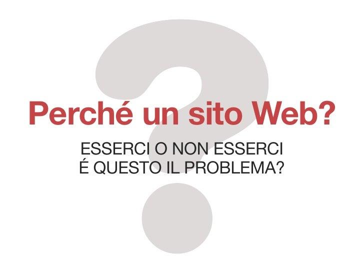 Perché un sito Web?    EssErci o non EssErci    é quEsto il problEma?